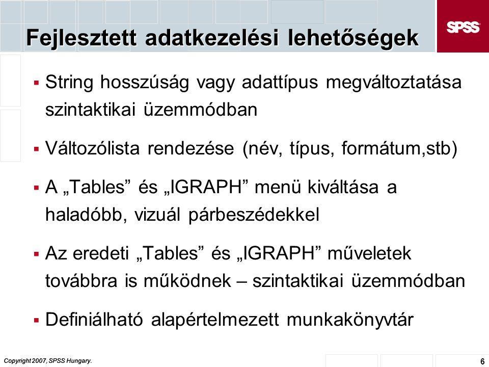 Copyright 2007, SPSS Hungary. 6 Fejlesztett adatkezelési lehetőségek  String hosszúság vagy adattípus megváltoztatása szintaktikai üzemmódban  Válto