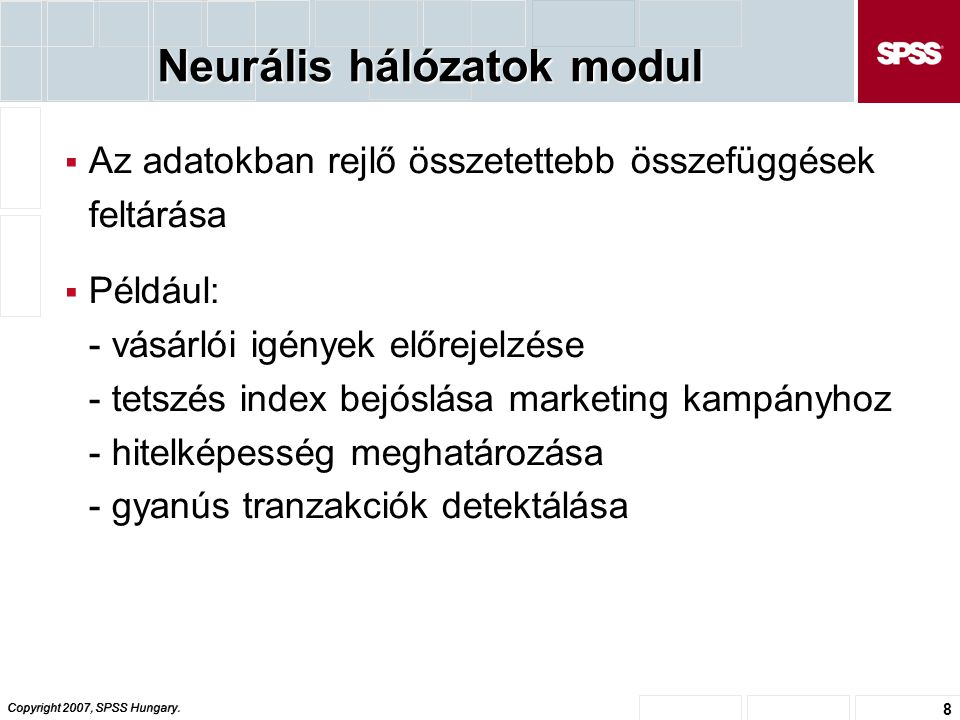 Copyright 2007, SPSS Hungary. 8 Neurális hálózatok modul  Az adatokban rejlő összetettebb összefüggések feltárása  Például: - vásárlói igények előre