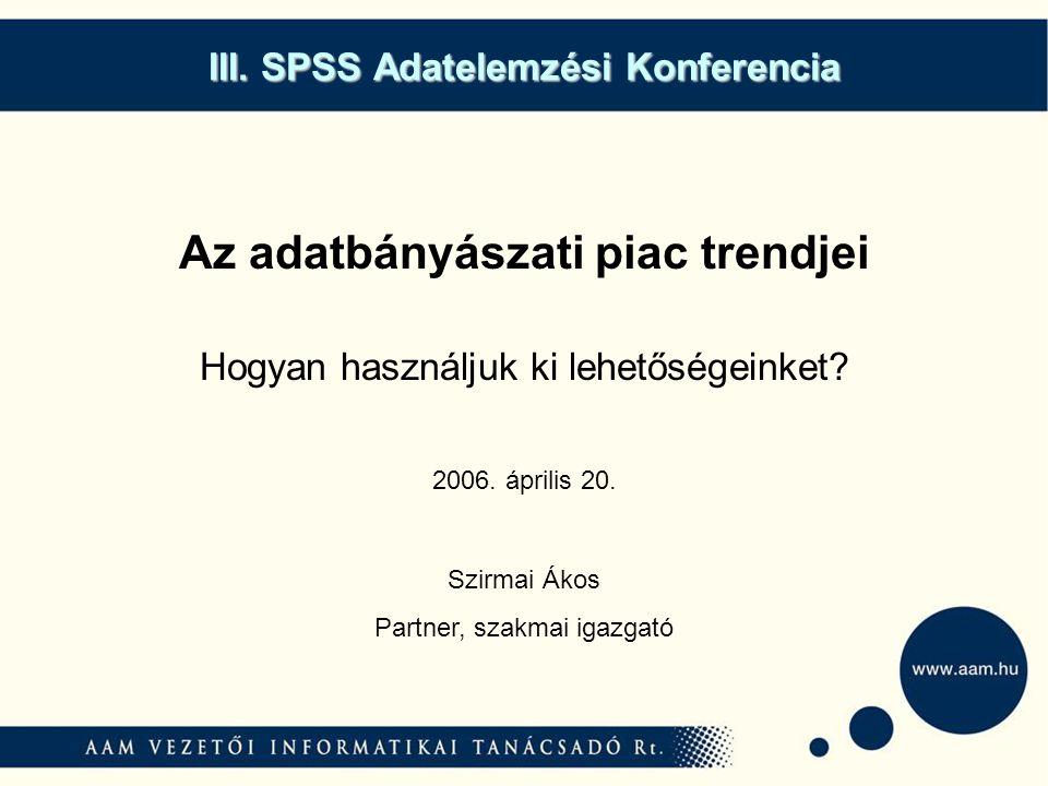 III. SPSS Adatelemzési Konferencia Az adatbányászati piac trendjei Hogyan használjuk ki lehetőségeinket? Szirmai Ákos Partner, szakmai igazgató 2006.