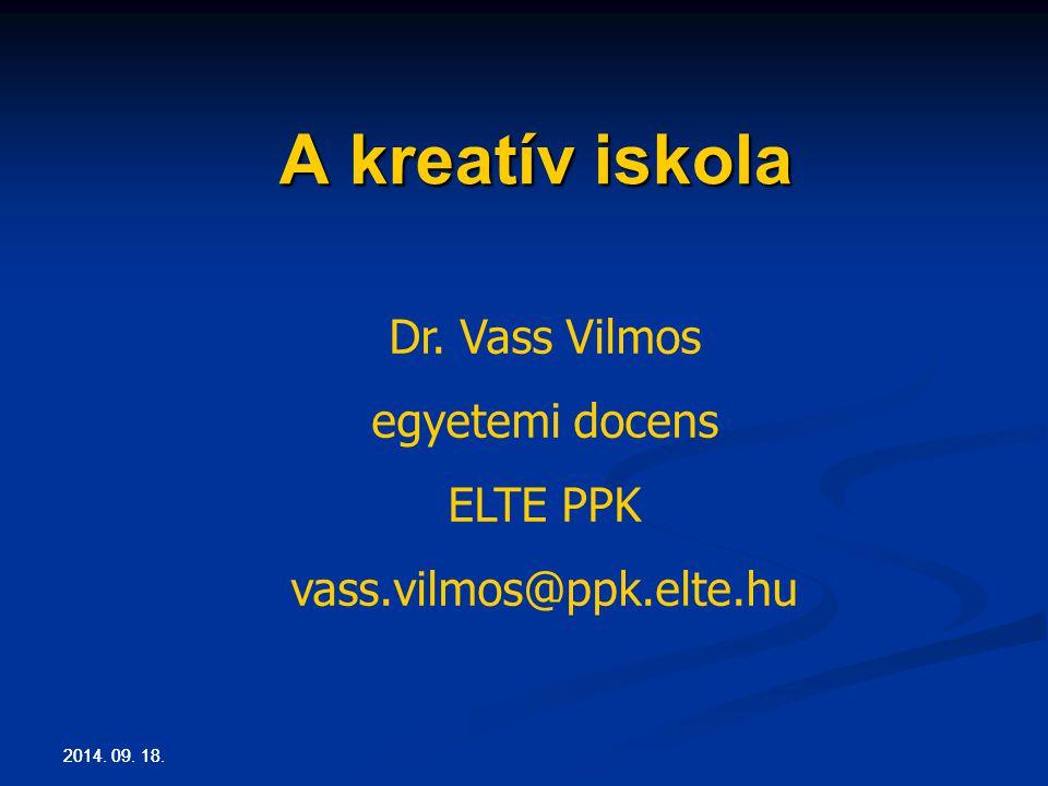 2014. 09. 18. A kreatív iskola Dr. Vass Vilmos egyetemi docens ELTE PPK vass.vilmos@ppk.elte.hu