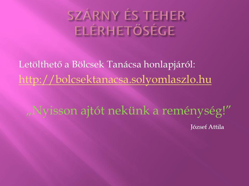 """Letölthető a Bölcsek Tanácsa honlapjáról: http://bolcsektanacsa.solyomlaszlo.hu """"Nyisson ajtót nekünk a reménység! József Attila"""