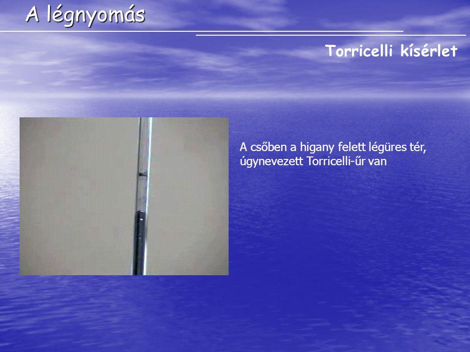 A légnyomás Torricelli kísérlet A csőben a higany felett légüres tér, úgynevezett Torricelli-űr van