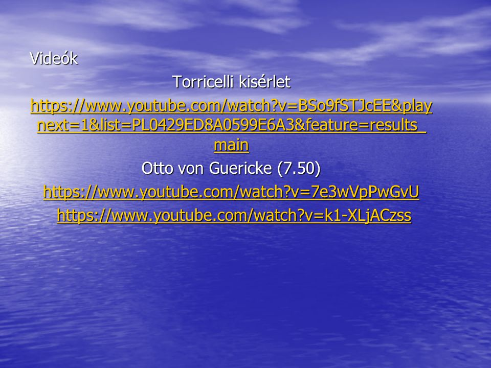 Videók Torricelli kisérlet https://www.youtube.com/watch?v=BSo9fSTJcEE&play next=1&list=PL0429ED8A0599E6A3&feature=results_ main https://www.youtube.c