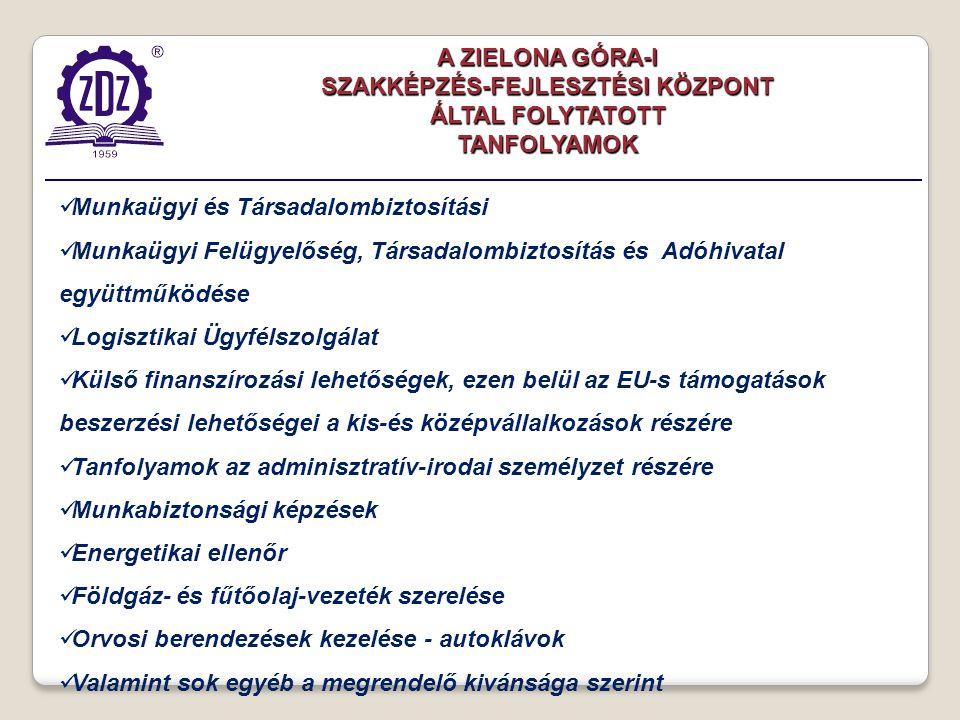 Munkaügyi és Társadalombiztosítási Munkaügyi Felügyelőség, Társadalombiztosítás és Adóhivatal együttműködése Logisztikai Ügyfélszolgálat Külső finanszírozási lehetőségek, ezen belül az EU-s támogatások beszerzési lehetőségei a kis-és középvállalkozások részére Tanfolyamok az adminisztratív-irodai személyzet részére Munkabiztonsági képzések Energetikai ellenőr Földgáz- és fűtőolaj-vezeték szerelése Orvosi berendezések kezelése - autoklávok Valamint sok egyéb a megrendelő kivánsága szerint A ZIELONA GÓRA-I SZAKKÉPZÉS-FEJLESZTÉSI KÖZPONT ÁLTAL FOLYTATOTT TANFOLYAMOK
