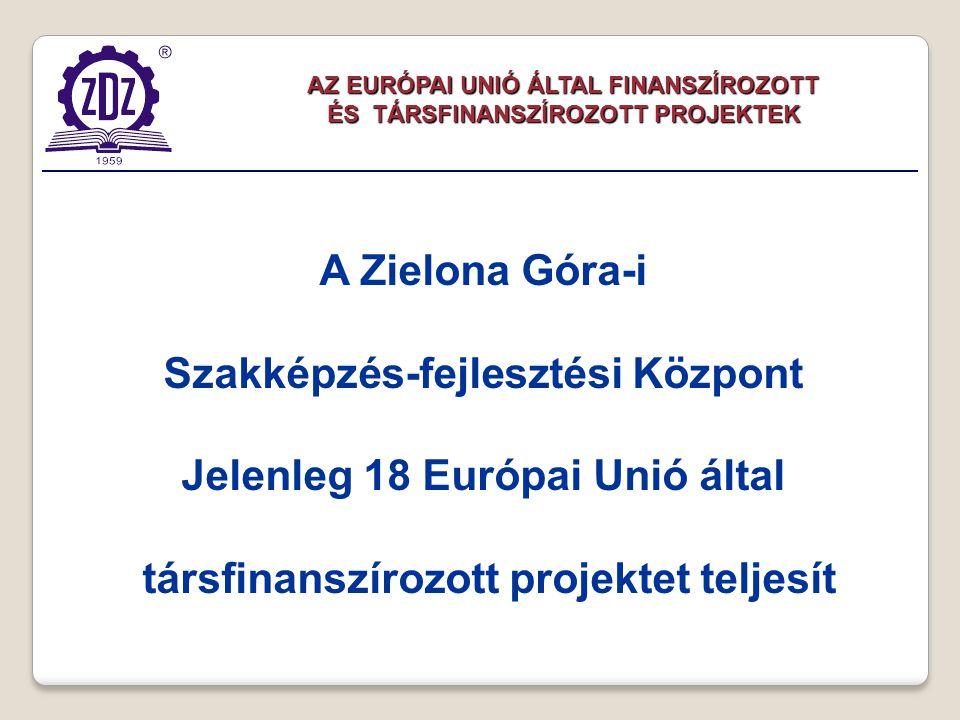 AZ EURÓPAI UNIÓ ÁLTAL FINANSZÍROZOTT ÉS TÁRSFINANSZÍROZOTT PROJEKTEK A Zielona Góra-i Szakképzés-fejlesztési Központ Jelenleg 18 Európai Unió által társfinanszírozott projektet teljesít
