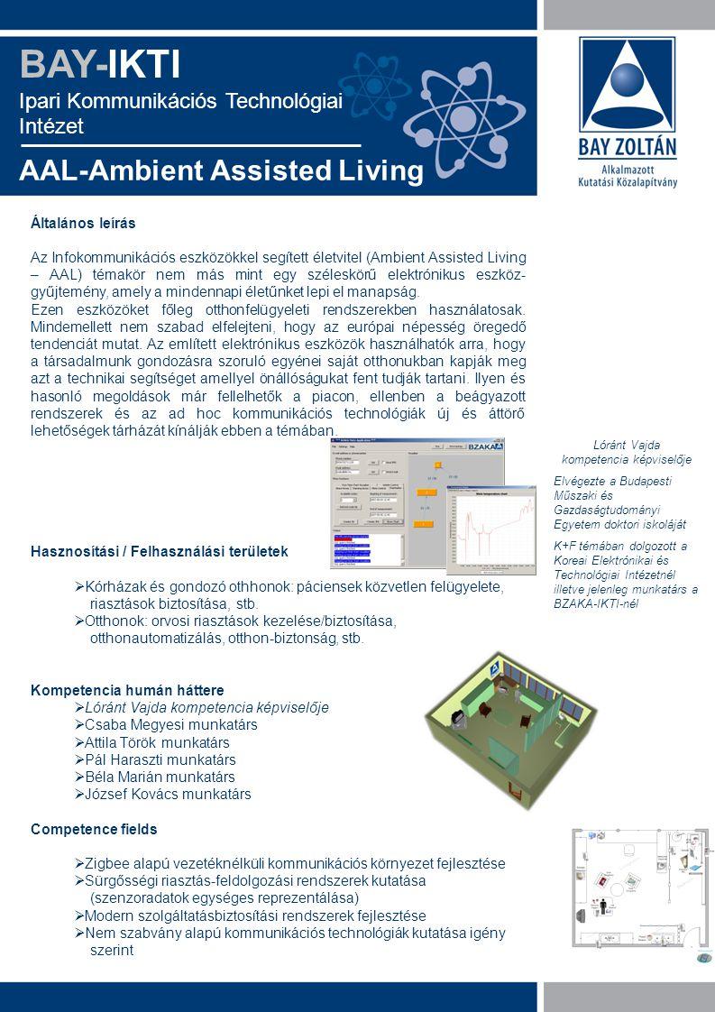 BAY-IKTI Ipari Kommunikációs Technológiai Intézet AAL-Ambient Assisted Living Általános leírás Az Infokommunikációs eszközökkel segített életvitel (Ambient Assisted Living – AAL) témakör nem más mint egy széleskörű elektrónikus eszköz- gyűjtemény, amely a mindennapi életűnket lepi el manapság.