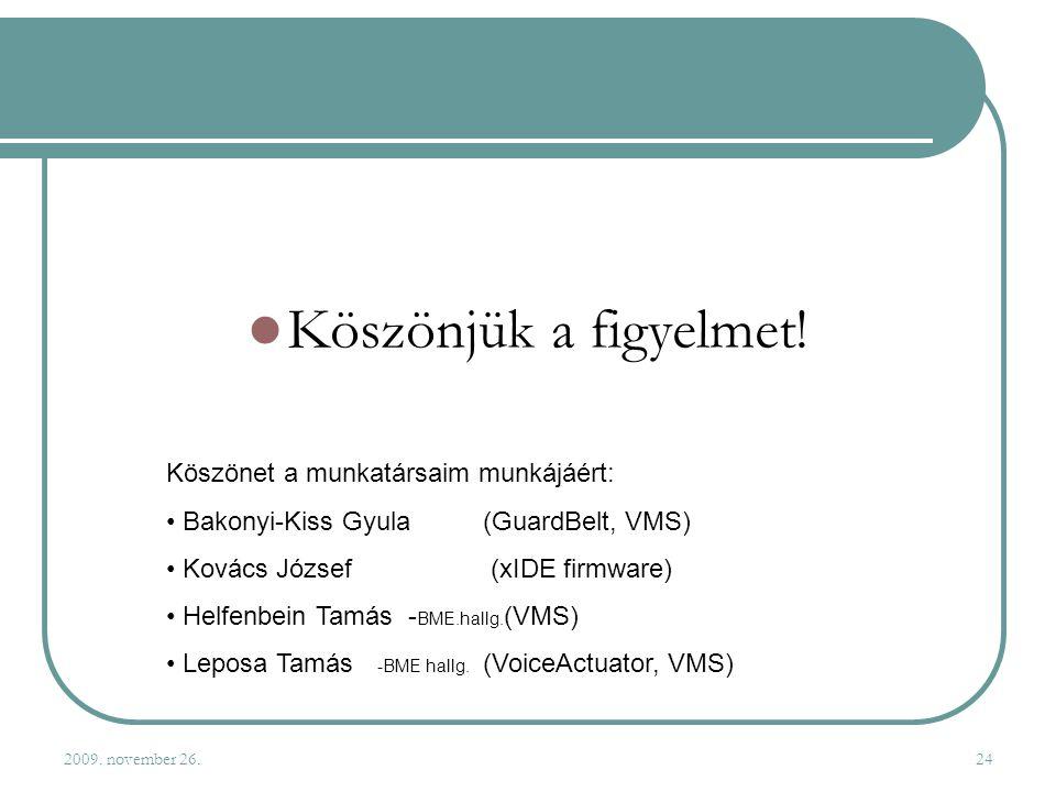 2009. november 26.24 Köszönjük a figyelmet! Köszönet a munkatársaim munkájáért: Bakonyi-Kiss Gyula(GuardBelt, VMS) Kovács József (xIDE firmware) Helfe