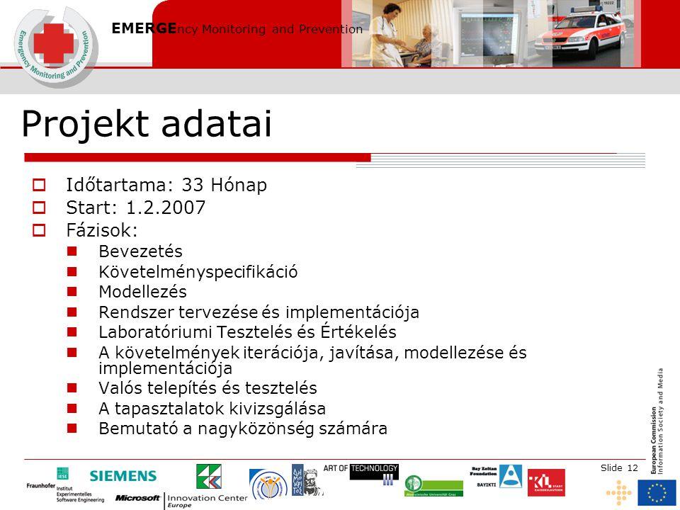 EMERGE ncy Monitoring and Prevention Slide 12 Projekt adatai  Időtartama: 33 Hónap  Start: 1.2.2007  Fázisok: Bevezetés Követelményspecifikáció Modellezés Rendszer tervezése és implementációja Laboratóriumi Tesztelés és Értékelés A követelmények iterációja, javítása, modellezése és implementációja Valós telepítés és tesztelés A tapasztalatok kivizsgálása Bemutató a nagyközönség számára