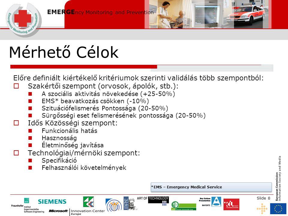 EMERGE ncy Monitoring and Prevention Slide 8 Mérhető Célok Előre definiált kiértékelő kritériumok szerinti validálás több szempontból:  Szakértői szempont (orvosok, ápolók, stb.): A szociális aktivitás növekedése (+25-50%) EMS* beavatkozás csökken (-10%) Szituációfelismerés Pontossága (20-50%) Sürgősségi eset felismerésének pontossága (20-50%)  Idős Közösségi szempont: Funkcionális hatás Hasznosság Életminőség javítása  Technológiai/mérnöki szempont: Specifikáció Felhasználói követelmények *EMS – Emergency Medical Service