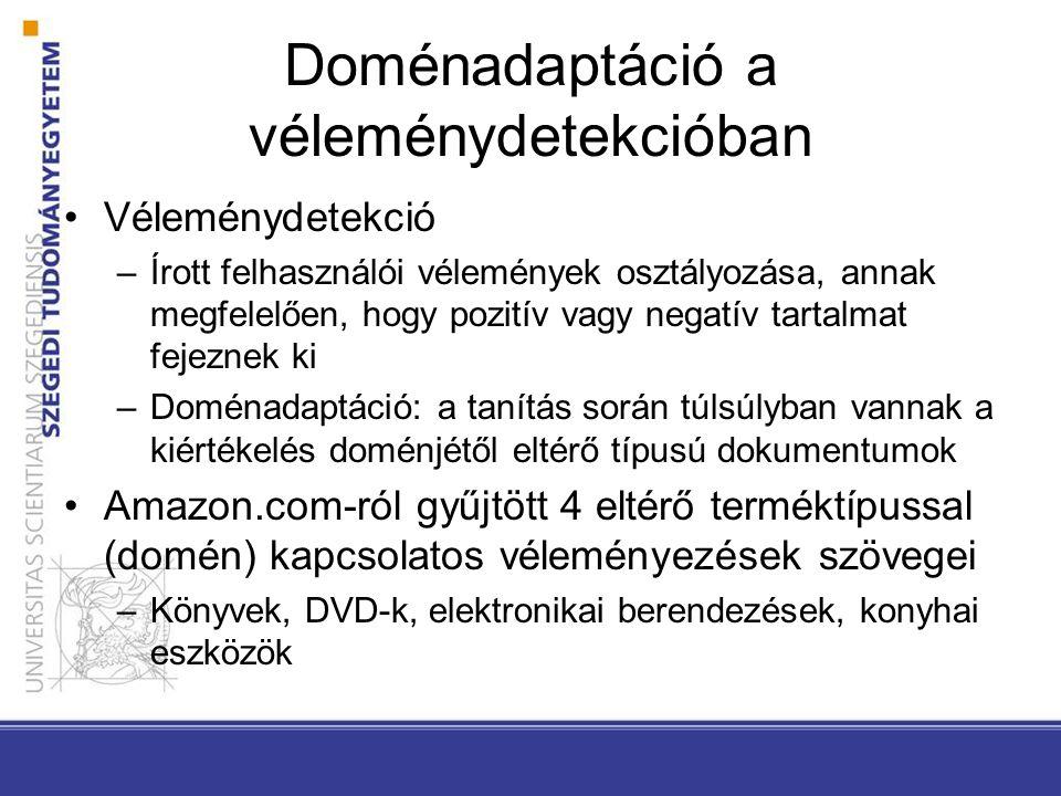 Doménadaptáció a véleménydetekcióban Véleménydetekció –Írott felhasználói vélemények osztályozása, annak megfelelően, hogy pozitív vagy negatív tartalmat fejeznek ki –Doménadaptáció: a tanítás során túlsúlyban vannak a kiértékelés doménjétől eltérő típusú dokumentumok Amazon.com-ról gyűjtött 4 eltérő terméktípussal (domén) kapcsolatos véleményezések szövegei –Könyvek, DVD-k, elektronikai berendezések, konyhai eszközök