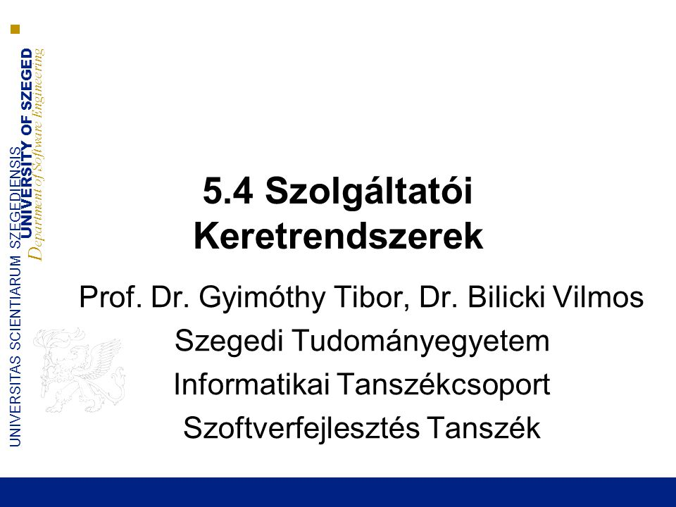 UNIVERSITY OF SZEGED D epartment of Software Engineering UNIVERSITAS SCIENTIARUM SZEGEDIENSIS 5.4 Szolgáltatói Keretrendszerek Prof.