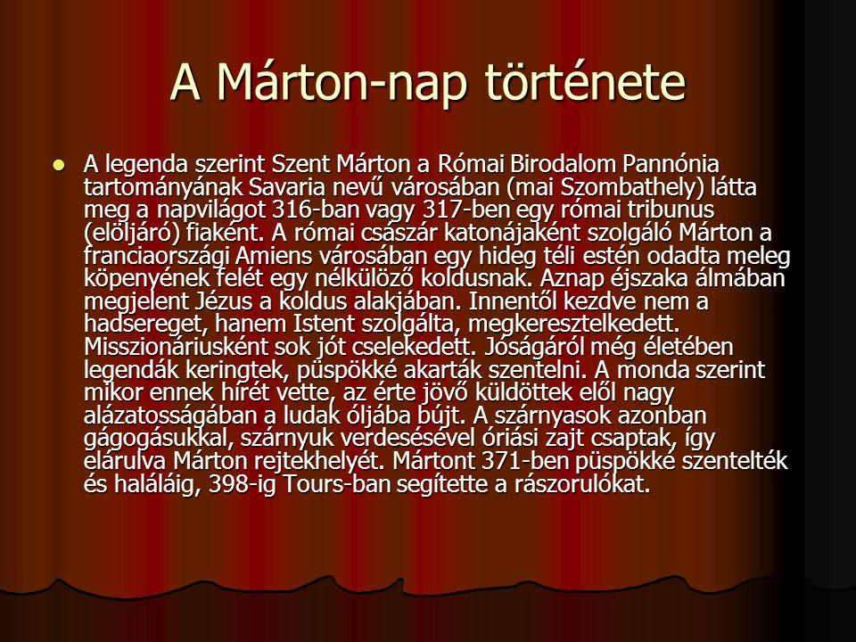 A Márton-nap története A legenda szerint Szent Márton a Római Birodalom Pannónia tartományának Savaria nevű városában (mai Szombathely) látta meg a na