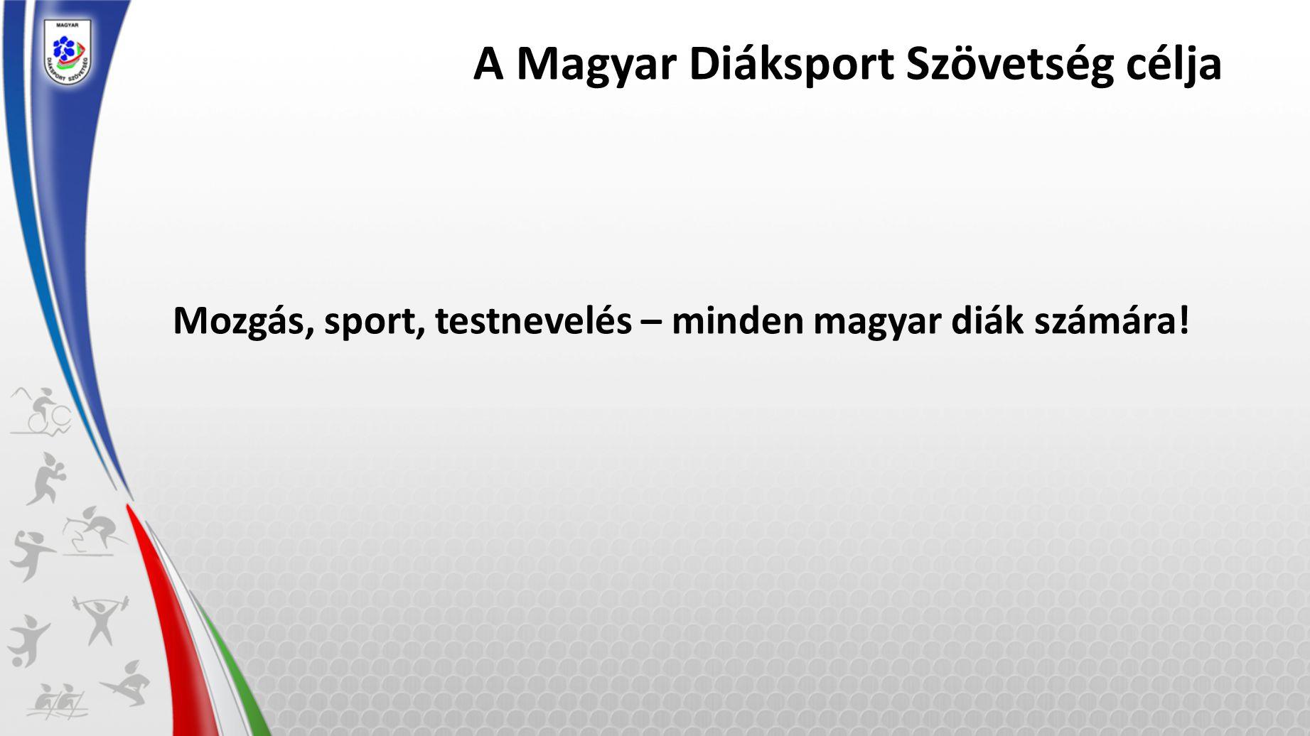 A Magyar Diáksport Szövetség célja Mozgás, sport, testnevelés – minden magyar diák számára!
