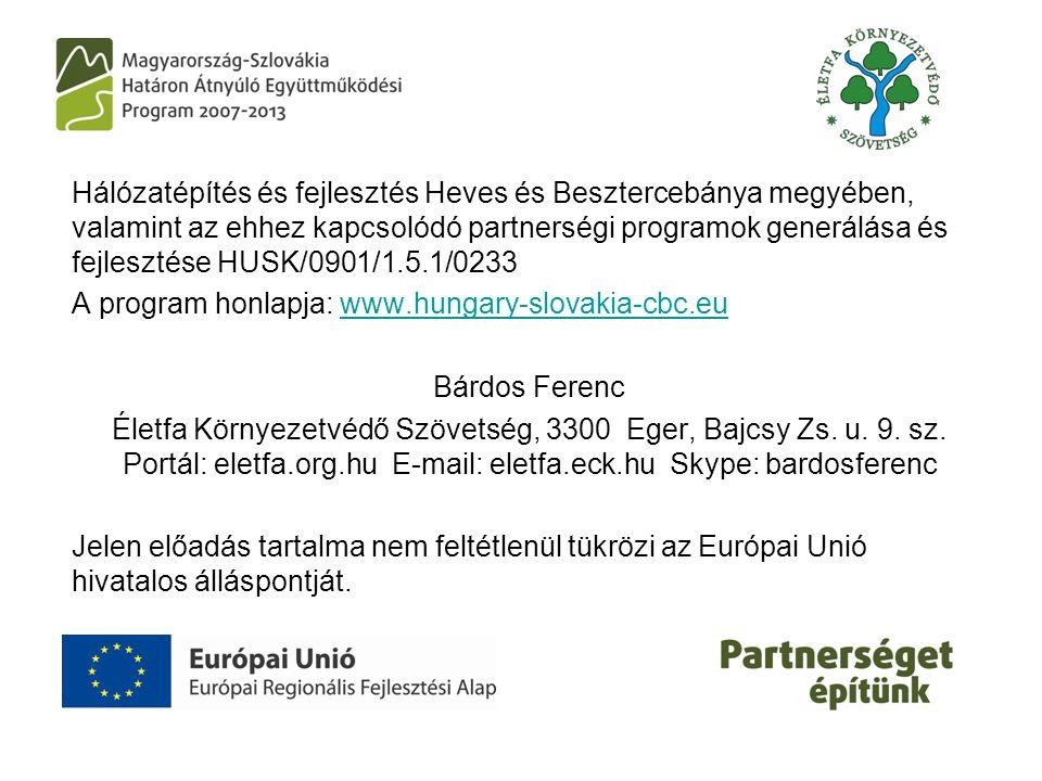 Hálózatépítés és fejlesztés Heves és Besztercebánya megyében, valamint az ehhez kapcsolódó partnerségi programok generálása és fejlesztése HUSK/0901/1.5.1/0233 A program honlapja: www.hungary-slovakia-cbc.euwww.hungary-slovakia-cbc.eu Bárdos Ferenc Életfa Környezetvédő Szövetség, 3300 Eger, Bajcsy Zs.