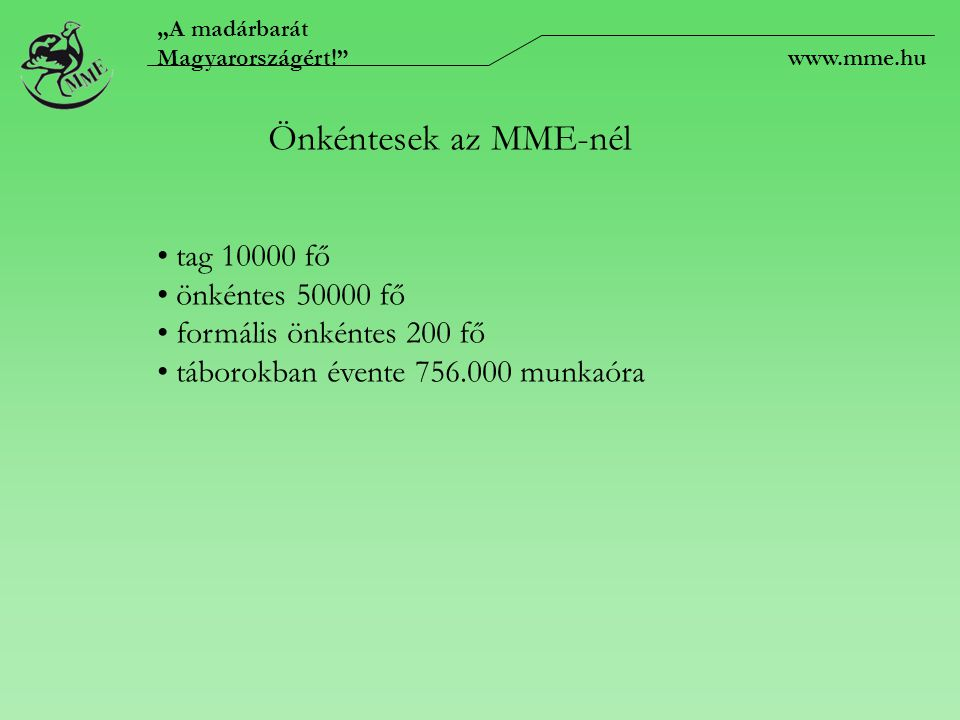 """""""A madárbarát Magyarországért! www.mme.hu Önkéntesek az MME-nél tag 10000 fő önkéntes 50000 fő formális önkéntes 200 fő táborokban évente 756.000 munkaóra"""