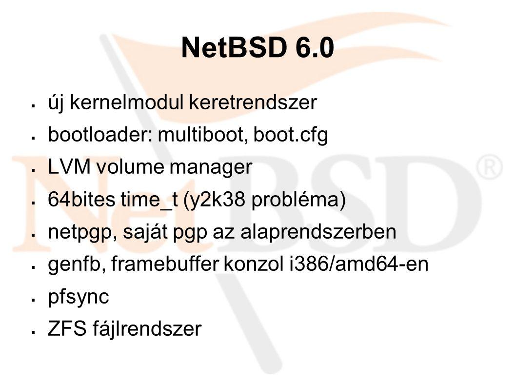 NetBSD 6.0  új kernelmodul keretrendszer  bootloader: multiboot, boot.cfg  LVM volume manager  64bites time_t (y2k38 probléma)  netpgp, saját pgp az alaprendszerben  genfb, framebuffer konzol i386/amd64-en  pfsync  ZFS fájlrendszer