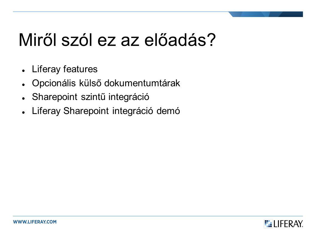 Miről szól ez az előadás? Liferay features Opcionális külső dokumentumtárak Sharepoint szintű integráció Liferay Sharepoint integráció demó