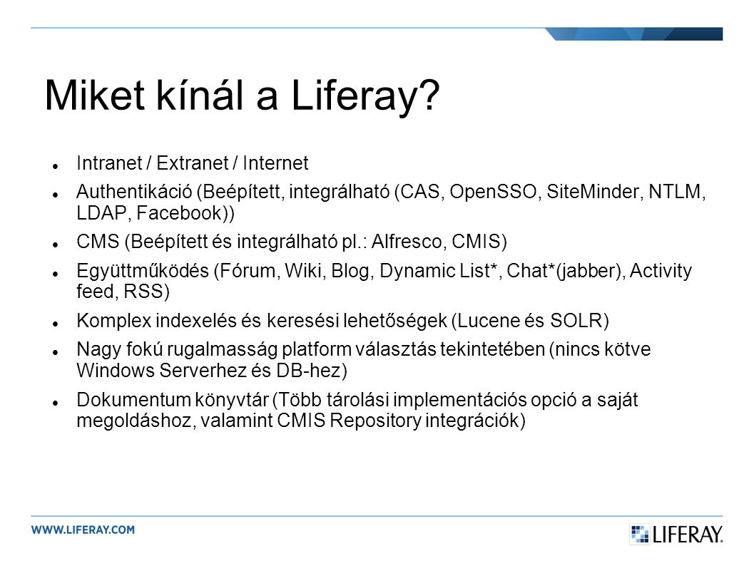 Miket kínál a Liferay? Intranet / Extranet / Internet Authentikáció (Beépített, integrálható (CAS, OpenSSO, SiteMinder, NTLM, LDAP, Facebook)) CMS (Be