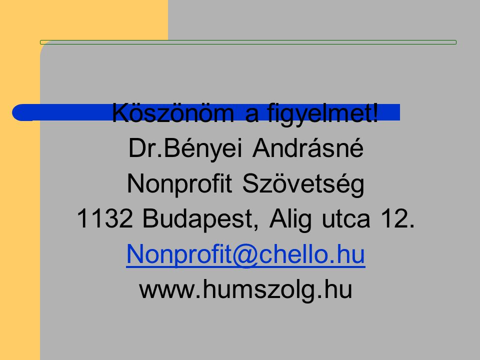 Köszönöm a figyelmet! Dr.Bényei Andrásné Nonprofit Szövetség 1132 Budapest, Alig utca 12. Nonprofit@chello.hu www.humszolg.hu