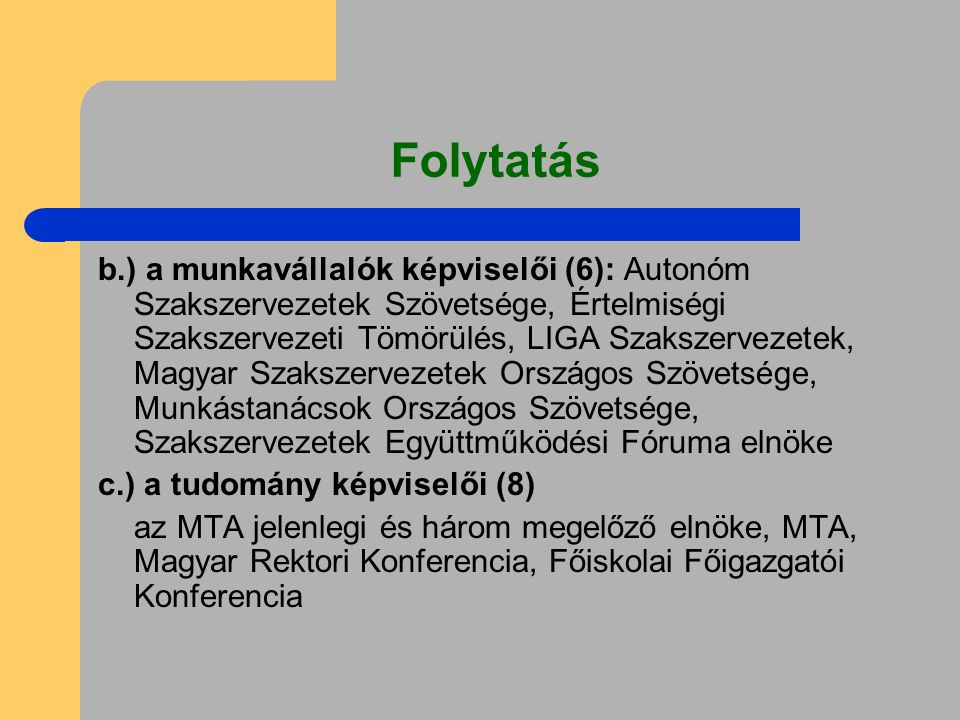Folytatás b.) a munkavállalók képviselői (6): Autonóm Szakszervezetek Szövetsége, Értelmiségi Szakszervezeti Tömörülés, LIGA Szakszervezetek, Magyar Szakszervezetek Országos Szövetsége, Munkástanácsok Országos Szövetsége, Szakszervezetek Együttműködési Fóruma elnöke c.) a tudomány képviselői (8) az MTA jelenlegi és három megelőző elnöke, MTA, Magyar Rektori Konferencia, Főiskolai Főigazgatói Konferencia