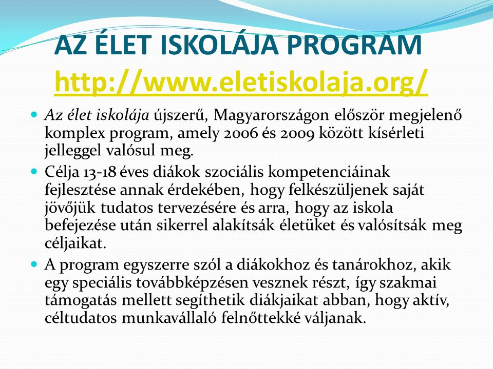AZ ÉLET ISKOLÁJA PROGRAM http://www.eletiskolaja.org/ http://www.eletiskolaja.org/ Az élet iskolája újszerű, Magyarországon először megjelenő komplex program, amely 2006 és 2009 között kísérleti jelleggel valósul meg.