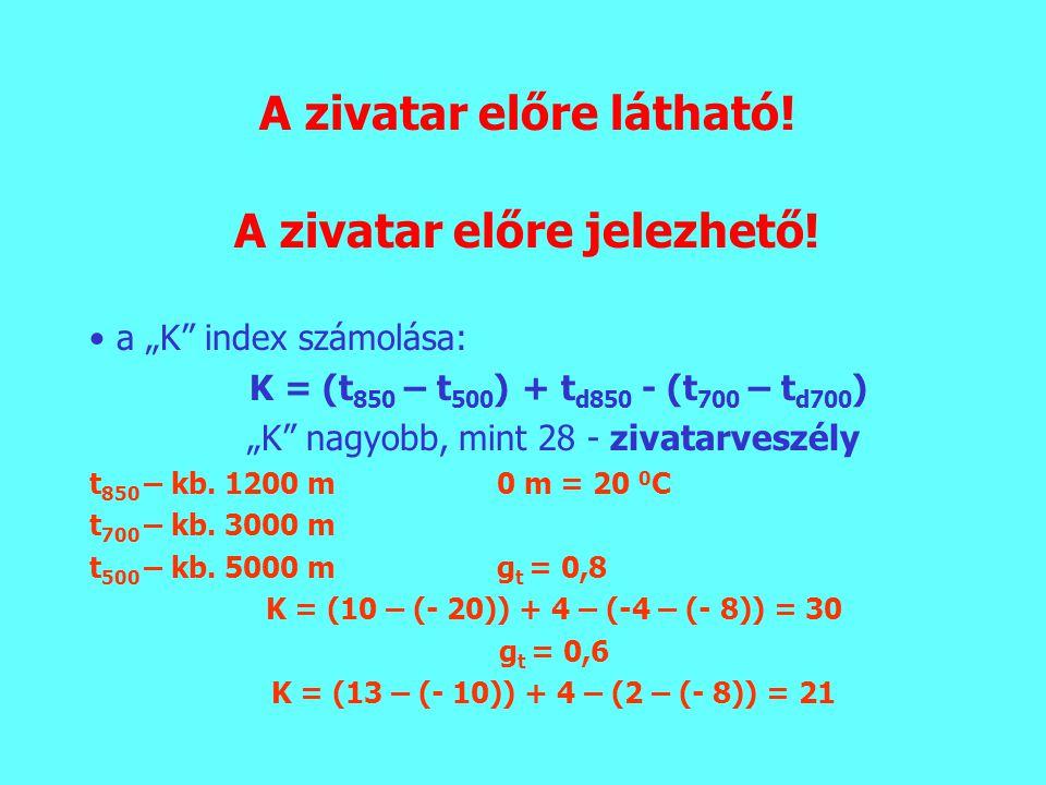 """A zivatar előre látható! A zivatar előre jelezhető! a """"K"""" index számolása: K = (t 850 – t 500 ) + t d850 - (t 700 – t d700 ) """"K"""" nagyobb, mint 28 - zi"""