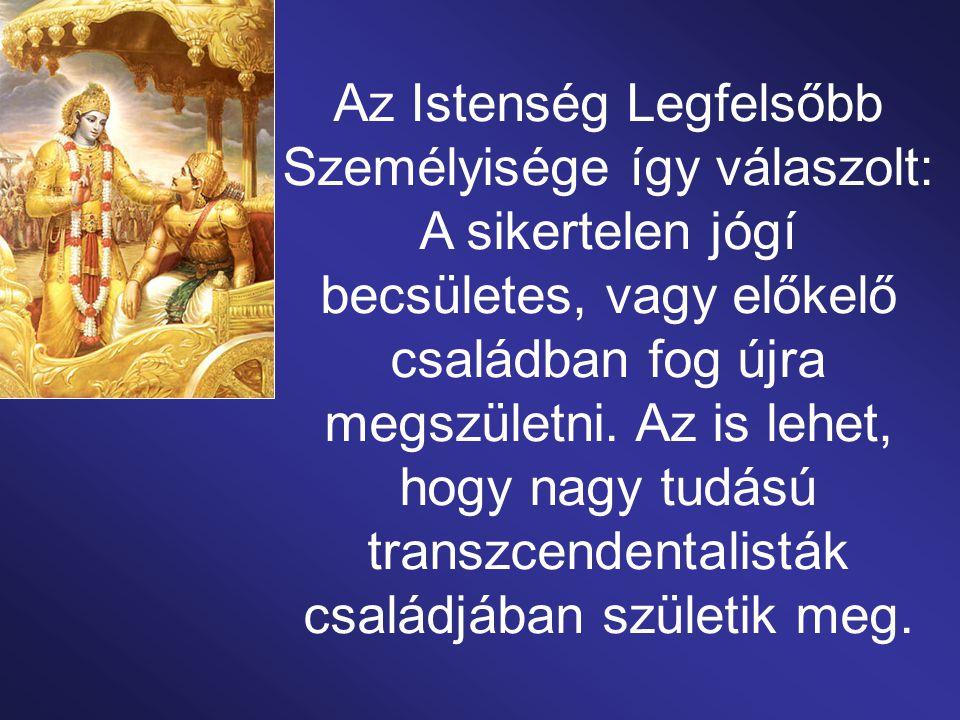 Az Istenség Legfelsőbb Személyisége így válaszolt: A sikertelen jógí becsületes, vagy előkelő családban fog újra megszületni.