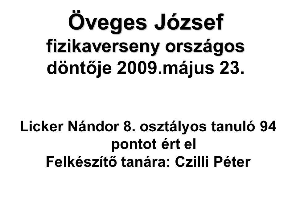 Öveges József fizikaverseny országos Öveges József fizikaverseny országos döntője 2009.május 23. Licker Nándor 8. osztályos tanuló 94 pontot ért el Fe