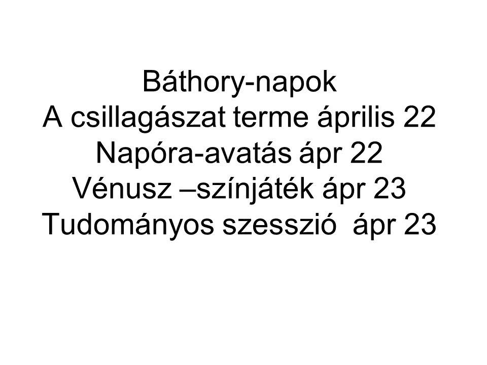 Báthory-napok A csillagászat terme április 22 Napóra-avatás ápr 22 Vénusz –színjáték ápr 23 Tudományos szesszió ápr 23