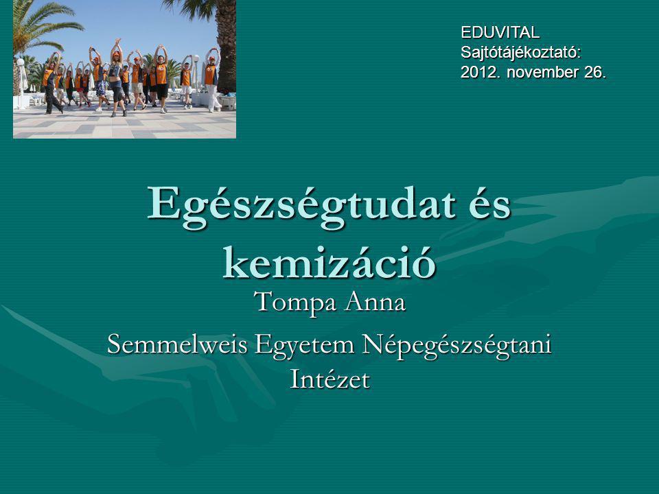 Egészségtudat és kemizáció Tompa Anna Semmelweis Egyetem Népegészségtani Intézet EDUVITAL Sajtótájékoztató: 2012. november 26.