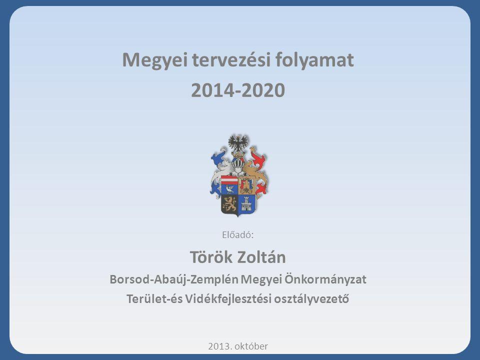 Megyei tervezési folyamat 2014-2020 Előadó: Török Zoltán Borsod-Abaúj-Zemplén Megyei Önkormányzat Terület-és Vidékfejlesztési osztályvezető 2013. októ