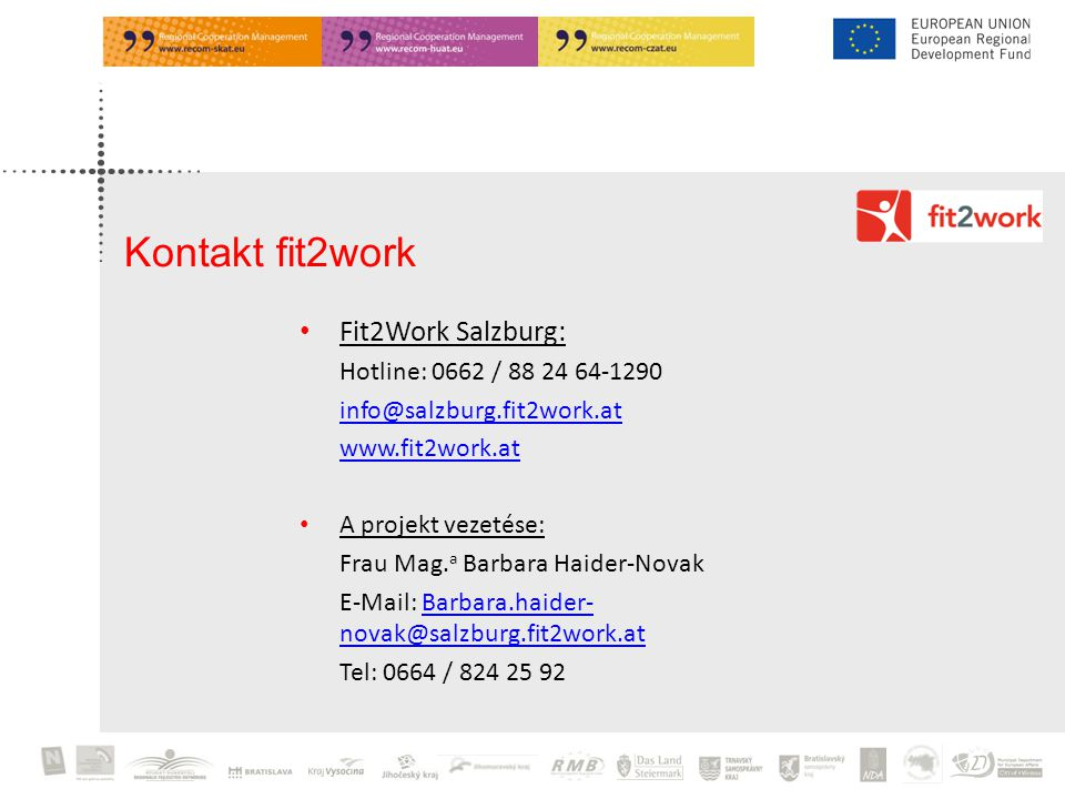 Fit2Work Salzburg: Hotline: 0662 / 88 24 64-1290 info@salzburg.fit2work.at www.fit2work.at A projekt vezetése: Frau Mag. a Barbara Haider-Novak E-Mail