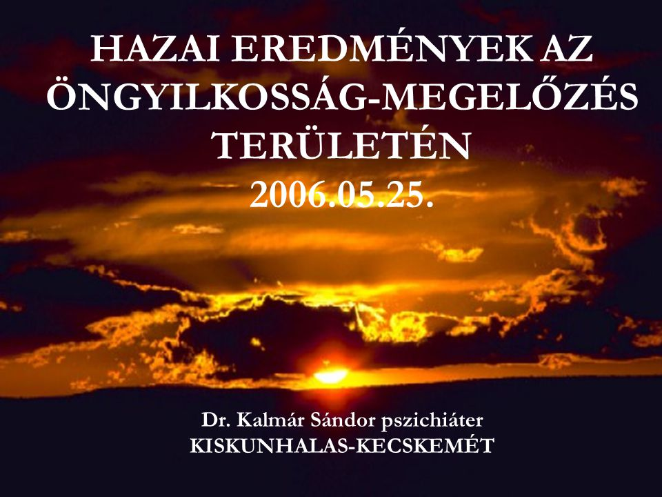 HAZAI EREDMÉNYEK AZ ÖNGYILKOSSÁG-MEGELŐZÉS TERÜLETÉN 2006.05.25. Dr. Kalmár Sándor pszichiáter KISKUNHALAS-KECSKEMÉT