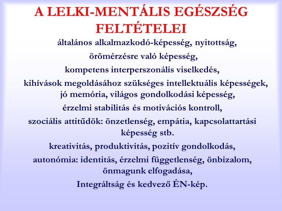 A LELKI-MENTÁLIS EGÉSZSÉG FELTÉTELEI általános alkalmazkodó-képesség, nyitottság, örömérzésre való képesség, kompetens interperszonális viselkedés, ki