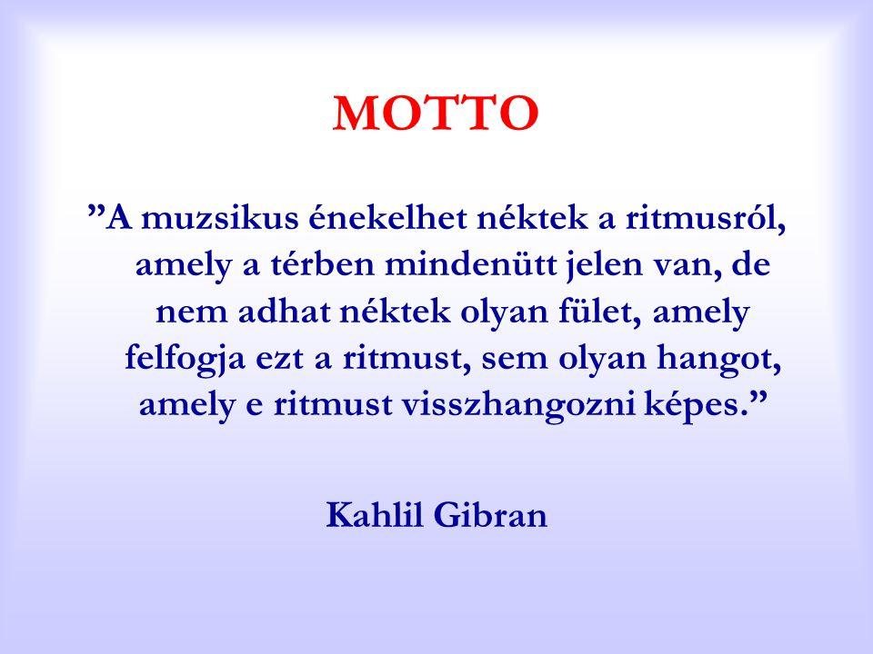 """MOTTO """"A muzsikus énekelhet néktek a ritmusról, amely a térben mindenütt jelen van, de nem adhat néktek olyan fület, amely felfogja ezt a ritmust, sem"""