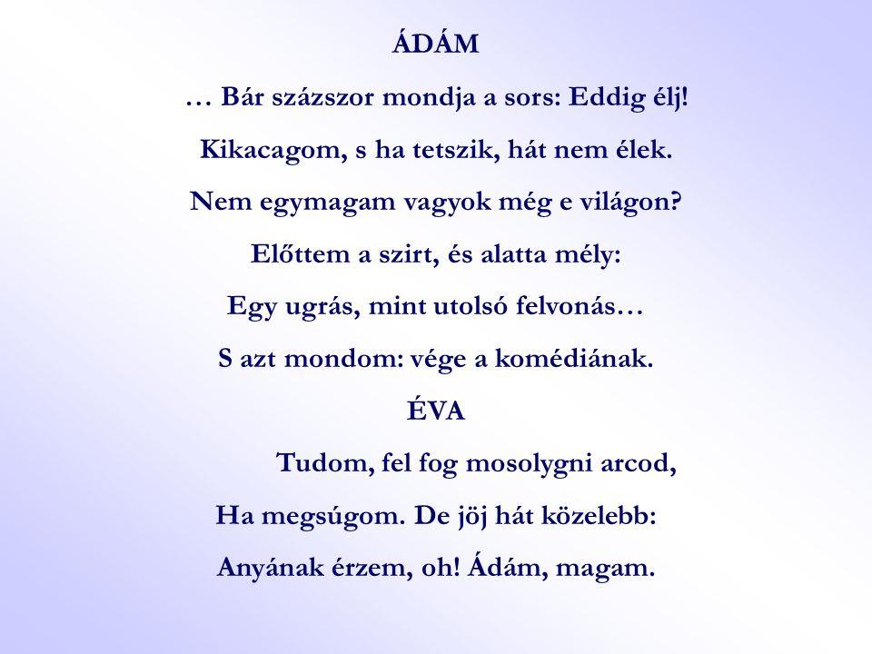ÁDÁM … Bár százszor mondja a sors: Eddig élj! Kikacagom, s ha tetszik, hát nem élek. Nem egymagam vagyok még e világon? Előttem a szirt, és alatta mél