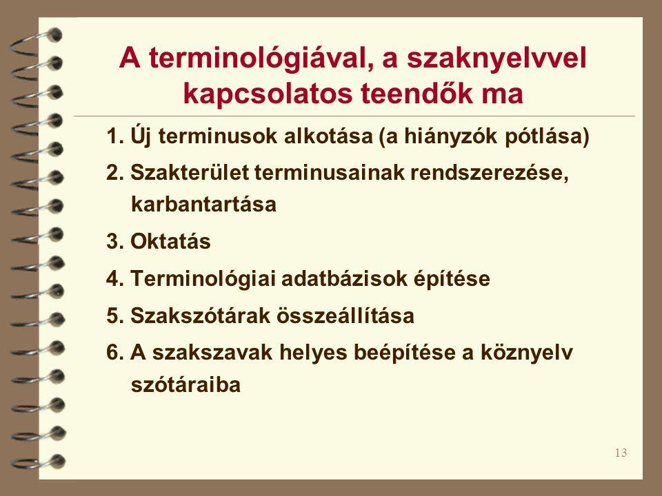 13 A terminológiával, a szaknyelvvel kapcsolatos teendők ma 1. Új terminusok alkotása (a hiányzók pótlása) 2. Szakterület terminusainak rendszerezése,
