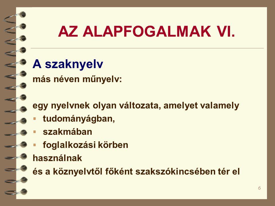 6 AZ ALAPFOGALMAK VI. A szaknyelv más néven műnyelv: egy nyelvnek olyan változata, amelyet valamely  tudományágban,  szakmában  foglalkozási körben
