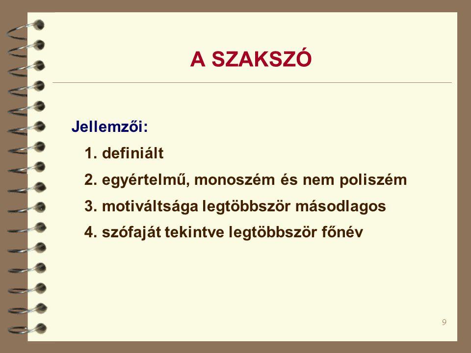 9 A SZAKSZÓ Jellemzői: 1.definiált 2. egyértelmű, monoszém és nem poliszém 3.