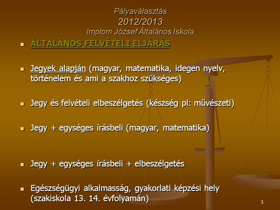 3 Pályaválasztás 2012/2013 Implom József Általános Iskola ÁLTALÁNOS FELVÉTELI ELJÁRÁS ÁLTALÁNOS FELVÉTELI ELJÁRÁS Jegyek alapján (magyar, matematika,