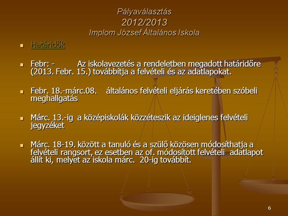6 Pályaválasztás 2012/2013 Implom József Általános Iskola Határidők Határidők Febr: - Az iskolavezetés a rendeletben megadott határidőre (2013. Febr.