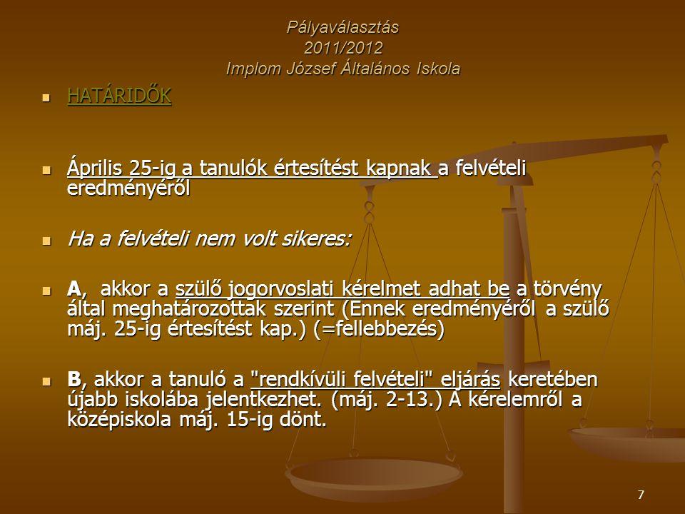 7 Pályaválasztás 2011/2012 Implom József Általános Iskola HATÁRIDŐK HATÁRIDŐK Április 25-ig a tanulók értesítést kapnak a felvételi eredményéről Április 25-ig a tanulók értesítést kapnak a felvételi eredményéről Ha a felvételi nem volt sikeres: Ha a felvételi nem volt sikeres: A, akkor a szülő jogorvoslati kérelmet adhat be a törvény által meghatározottak szerint (Ennek eredményéről a szülő máj.