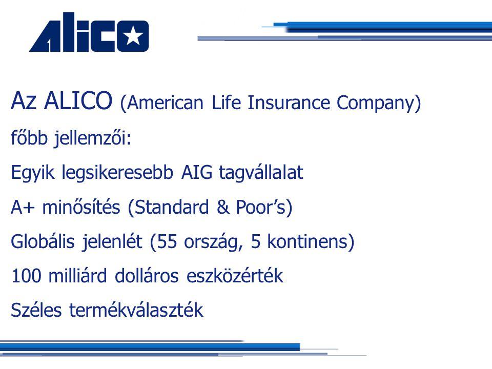 Az ALICO (American Life Insurance Company) főbb jellemzői: Egyik legsikeresebb AIG tagvállalat A+ minősítés (Standard & Poor's) Globális jelenlét (55 ország, 5 kontinens) 100 milliárd dolláros eszközérték Széles termékválaszték