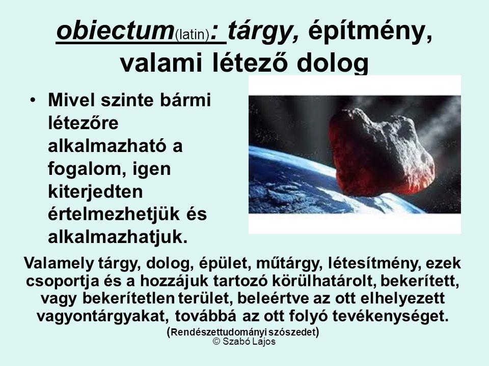 © Szabó Lajos obiectum (latin) : tárgy, építmény, valami létező dolog Mivel szinte bármi létezőre alkalmazható a fogalom, igen kiterjedten értelmezhetjük és alkalmazhatjuk.