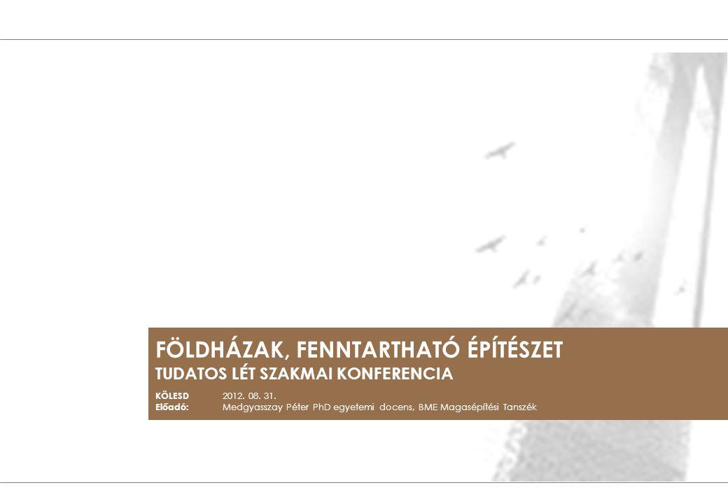 FÖLDHÁZAK, FENNTARTHATÓ ÉPÍTÉSZET TUDATOS LÉT SZAKMAI KONFERENCIA KÖLESD 2012. 08. 31. Előadó: Medgyasszay Péter PhD egyetemi docens, BME Magasépítési