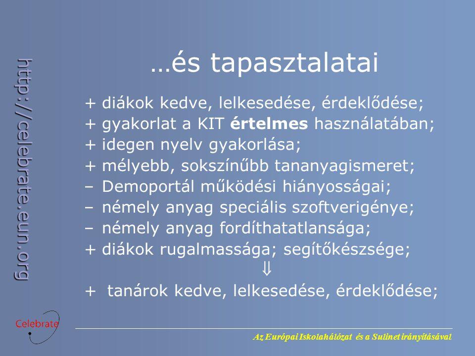 Az Európai Iskolahálózat és a Sulinet irányításával http://celebrate.eun.org …és tapasztalatai +diákok kedve, lelkesedése, érdeklődése; +gyakorlat a KIT értelmes használatában; +idegen nyelv gyakorlása; +mélyebb, sokszínűbb tananyagismeret; –Demoportál működési hiányosságai; –némely anyag speciális szoftverigénye; –némely anyag fordíthatatlansága; +diákok rugalmassága; segítőkészsége;  + tanárok kedve, lelkesedése, érdeklődése;