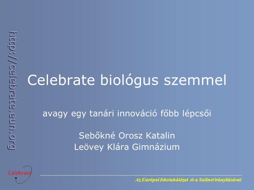 Az Európai Iskolahálózat és a Sulinet irányításával http://celebrate.eun.org Celebrate biológus szemmel avagy egy tanári innováció főbb lépcsői Sebőkné Orosz Katalin Leövey Klára Gimnázium