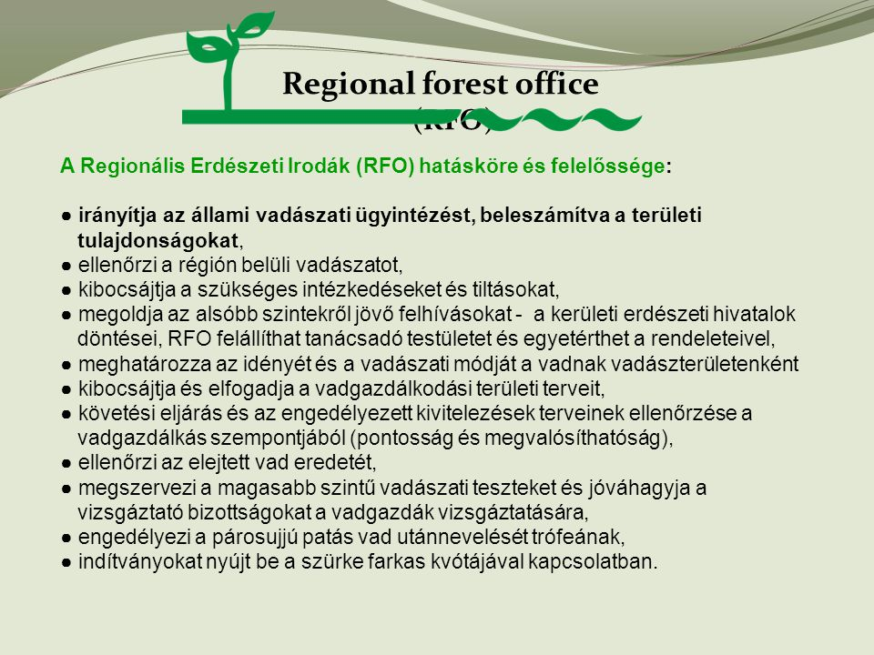 Regional forest office (RFO) A Regionális Erdészeti Irodák (RFO) hatásköre és felelőssége: ● irányítja az állami vadászati ügyintézést, beleszámítva a