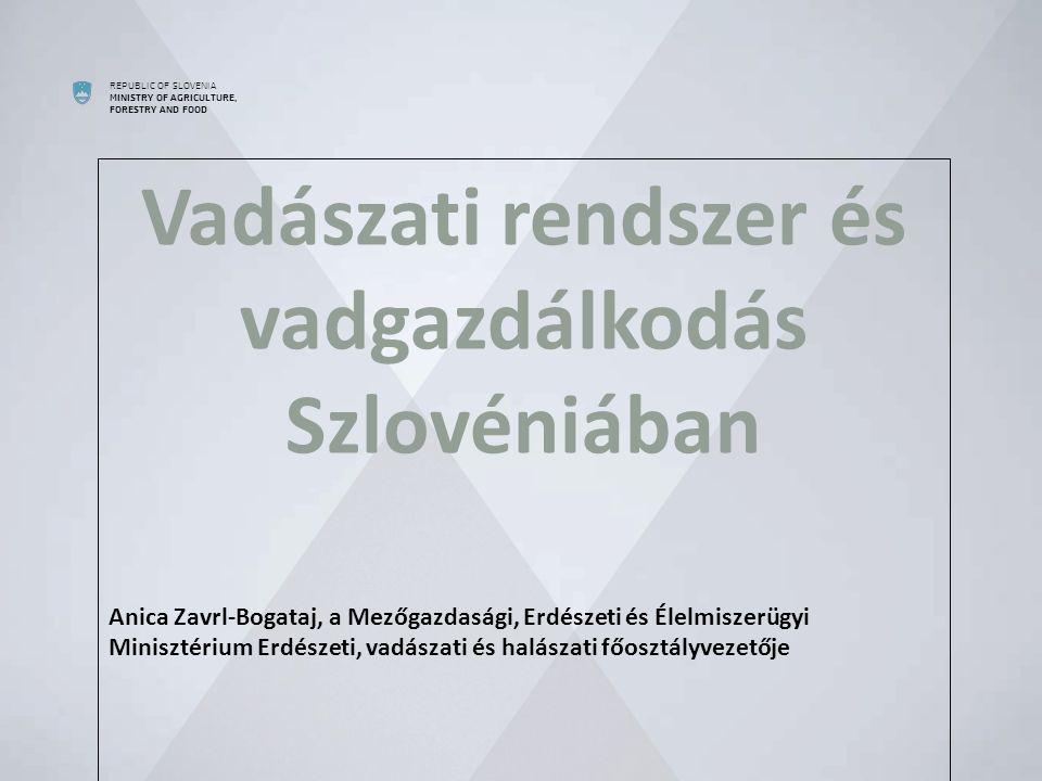 REPUBLIC OF SLOVENIA MINISTRY OF AGRICULTURE, FORESTRY AND FOOD  Vadászati rendszer és vadgazdálkodás Szlovéniában Anica Zavrl-Bogataj, a Mezőgazdasági, Erdészeti és Élelmiszerügyi Minisztérium Erdészeti, vadászati és halászati főosztályvezetője