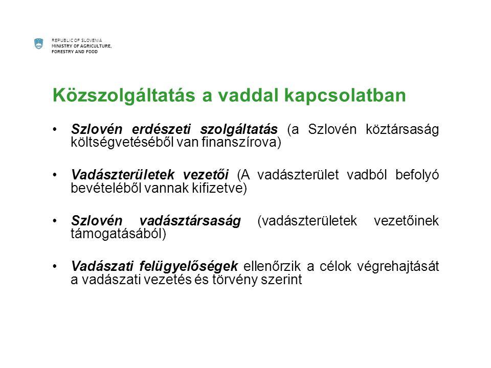 REPUBLIC OF SLOVENIA MINISTRY OF AGRICULTURE, FORESTRY AND FOOD Közszolgáltatás a vaddal kapcsolatban Szlovén erdészeti szolgáltatás (a Szlovén köztársaság költségvetéséből van finanszírova) Vadászterületek vezetői (A vadászterület vadból befolyó bevételéből vannak kifizetve) Szlovén vadásztársaság (vadászterületek vezetőinek támogatásából) Vadászati felügyelőségek ellenőrzik a célok végrehajtását a vadászati vezetés és törvény szerint